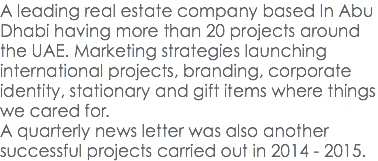 A leading real estate company based In Abu Dhabi having more than 20 projects around the UAE. Marketing strategies launching international projects, branding, corporate identity, stationary and gift items where things we cared for. A quarterly news letter was also another successful projects carried out in 2014 - 2015.